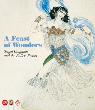 A Feast of Wonders: Sergei Diaghilev and the Ballets Russes