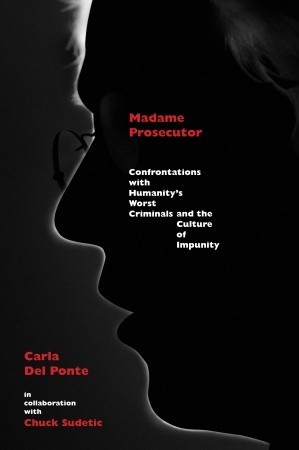 Madame Prosecutor: Confrontations with Humanity's Worst Criminals and the Culture of Impunity