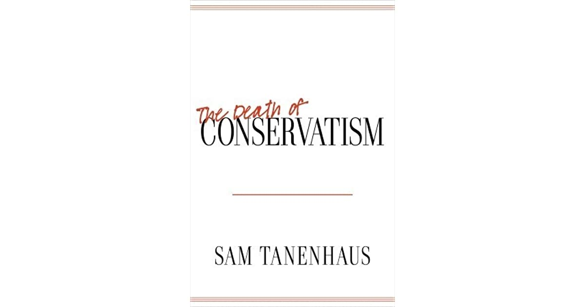 sam tanenhaus essay conservatism is dead Conservatism is dead by sam tanenhaus  kristol went on, in this essay, to extol the contributions of two movement subgroups, the neoconservatives and the.