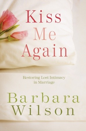 Kiss Me Again: Restoring Lost Intimacy in Marriage by Barbara Wilson