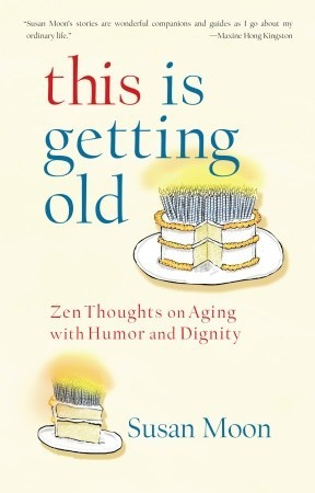 This Is Getting Old: Zen Thoughts on Aging with Humor and Dignity
