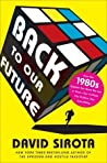 Back to Our Future: How the 1980s Explain the World We Live in Now—Our Culture, Our Politics, Our Everything