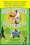 Andy Roddick Beat Me with a Frying Pan: Taking the Field with Pro Athletes and Olympic Legends to Answer Sports Fans' Burning Questions