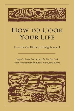 How to Cook Your Life From the Zen Kitchen to Enlightenment