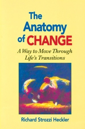 Anatomy of Change: A Way to Move Through Life's Transitions