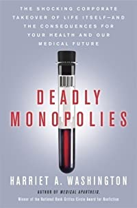 Deadly Monopolies: The Shocking Corporate Takeover of Life Itself—and the Consequences for Your Health and Our Medical Future