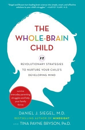The Whole-Brain Child  12 Revolutionary Strategies to Nurture Your Child's Developing Mind