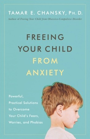 Anxiety And Homework Helping Your Child >> Freeing Your Child From Anxiety By Tamar E Chansky