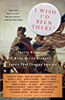 I Wish I'd Been There: Twenty Historians Bring to Life the Dramatic Events That Changed America