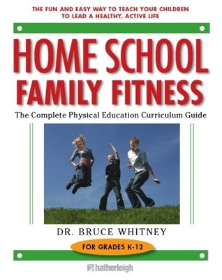 Home School Family Fitness: The Complete Physical Education Curriculum for Grades K-12