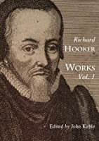 The Works of that Learned and Judicious Divine, Mr. Richard Hooker (Vol. 1)