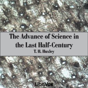 The Advance of Science in the Last Half-Century (Librivox Audiobook)
