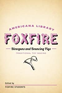 Blowguns and Bouncing Pigs: Traditional Toymaking: The Foxfire Americana Library