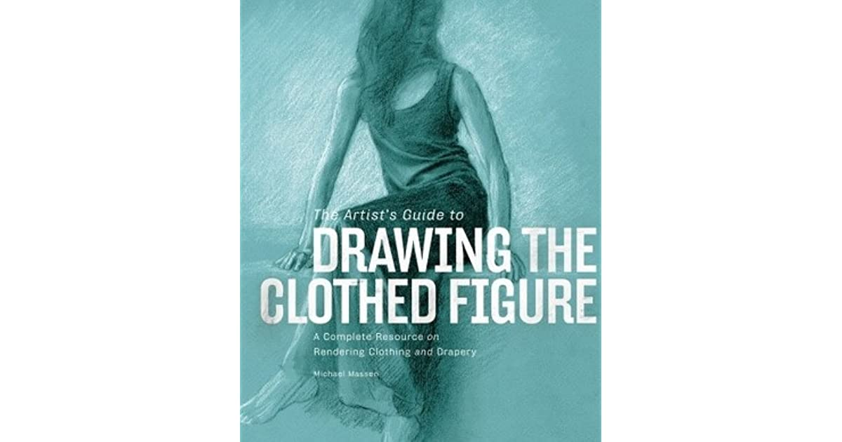 The Artists Guide To Drawing Clothed Figure A Complete Resource On Rendering Clothing And Drapery By Michael Massen