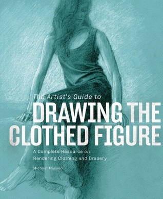 The Artist's Guide to Drawing the Clothed Figure: A Complete Resource on Rendering Clothing and Drapery