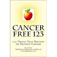 Cancer Free 123 - 123 Things That Prevent or Destroy Cancer