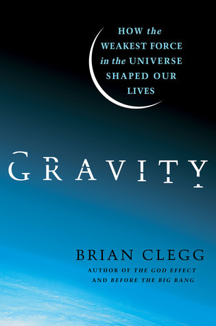 Gravity  How the Weakest Force in the Universe Shaped Our Lives-St