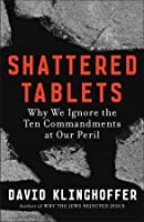Shattered Tablets: Why We Ignore the Ten Commandments at Our Peril