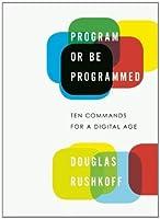 Program or Be Programmed: Ten Commands for a Digital Age