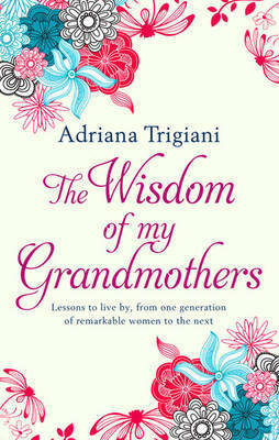 The Wisdom of My Grandmothers: Lessons to live by, from one generation of remarkable women to the next