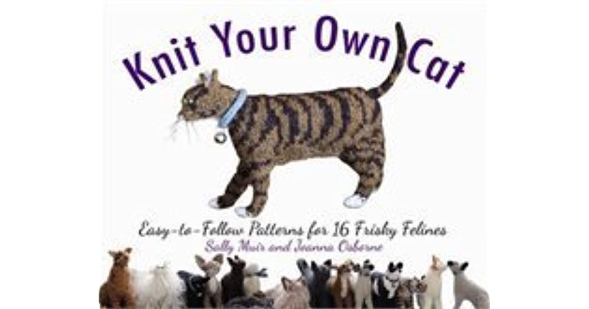 Knit Your Own Cat: Easy-to-Follow Patterns for 16 Frisky Felines by ...
