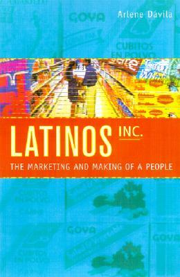 Latinos, Inc.: The Marketing and Making of a People.