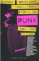 Quando bruciammo l'Inghilterra!: Storia del punk britannico 1980-1984