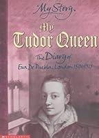 My Tudor Queen: The Diary of Eva De Puebla, London, 1501-1513