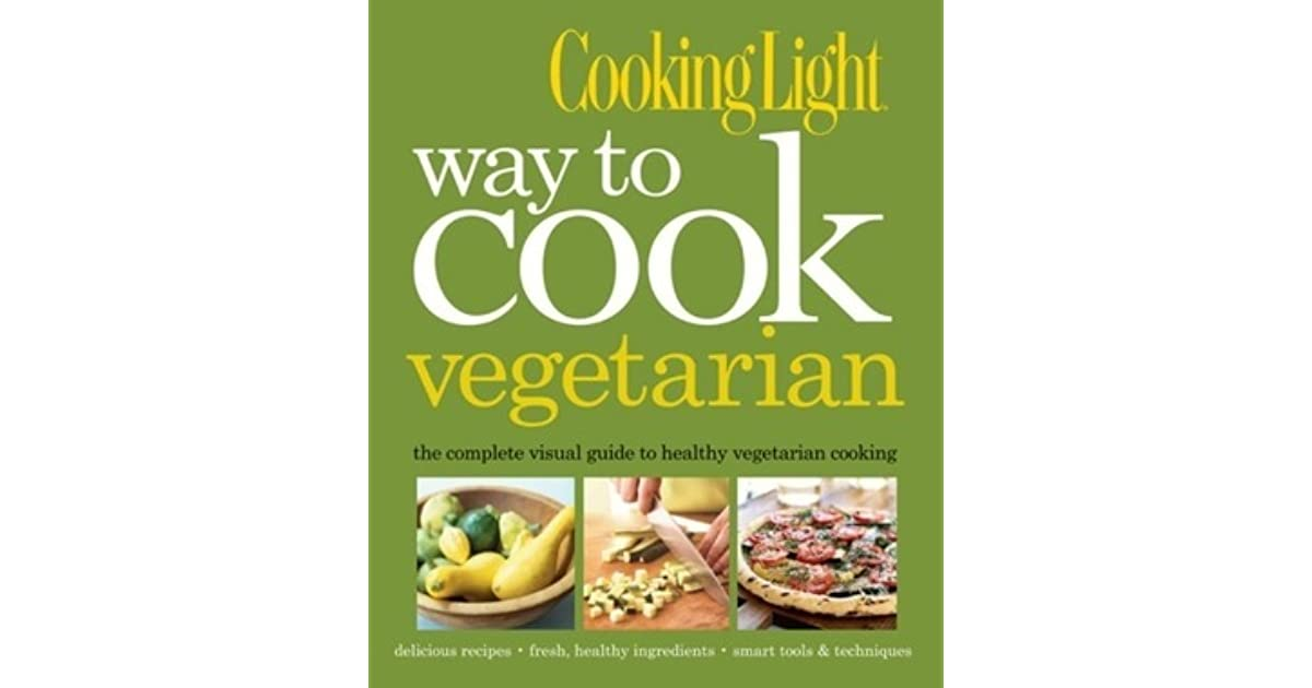 cooking light way to cook vegetarian: the complete visual guide to