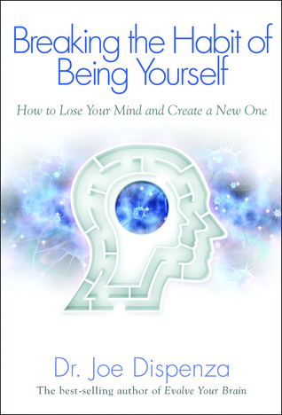 Breaking The Habit of Being Yourself by Joe Dispenza