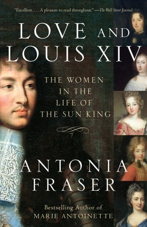 Love and Louis XIV: The Women in the Life of the Sun King by Antonia Fraser