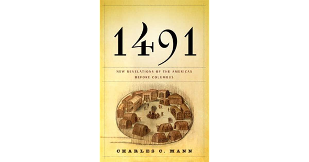 1491 charles mann essay 1491: new revelations of the americas before columbus by charles c mann knopf, 465 pp, $30 if the native-american graveyard discovered at port angeles is evidence of a deadly epidemic, as.