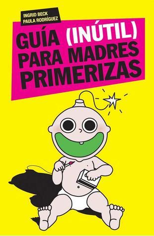 Guía Inútil Para Madres Primerizas By Ingrid Beck