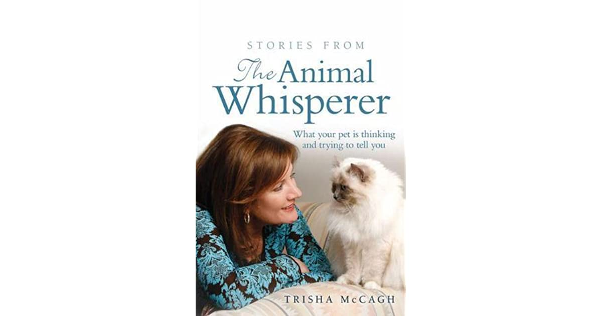 Stories from the Animal Whisperer: What Your Pet Is Thinking and