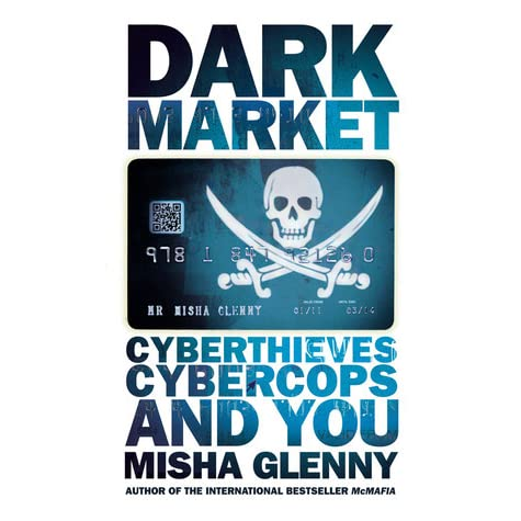 DarkMarket: Cyberthieves, Cybercops and You by Misha Glenny