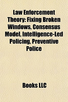 Law Enforcement Theory: Fixing Broken Windows, Consensus Model, Intelligence-Led Policing, Preventive Police