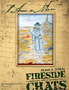 I Am A Man: Fireside Chats - A Surrealist's View of the World, Vol. I