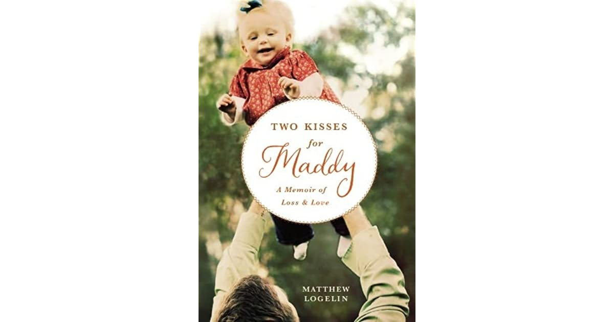 Two Kisses For Maddy A Memoir Of Loss And Love By Matthew Logelin