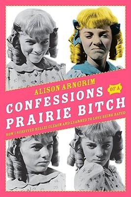 Confessions of a Prairie Bitch by Alison Arngrim