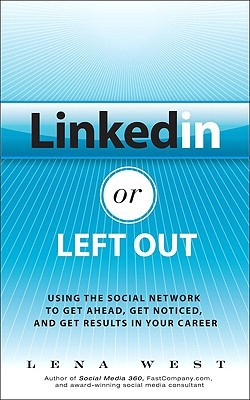 Linkedin or Left Out: Using the Social Network to Get Ahead, Get Noticed, and Get Results in Your Career Lena West