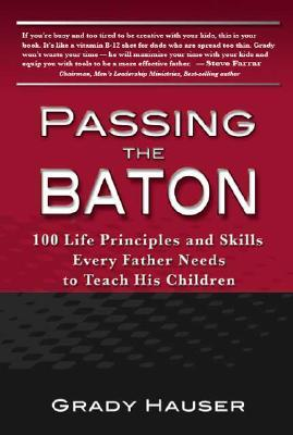 Passing the Baton: 100 Life Principles and Skills Every Father Needs to Teach His Children