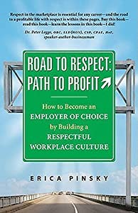 Road to Respect: Path to Profit: How to Become an Employer of Choice by Building a Respectuful Workplace Culture