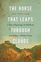 The Horse That Leaps Through Clouds: A Tale of Espionage, the Silk Road and the Rise of Modern China