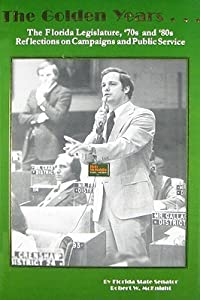 The Golden Years...: The Florida Legislature, '70s and '80s Reflections on Campaigns and Public Service