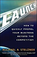 Launch: How to Quickly Propel Your Business Beyond the Competition