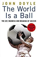 The World is a Ball: The Joy, Madness and Meaning of Soccer