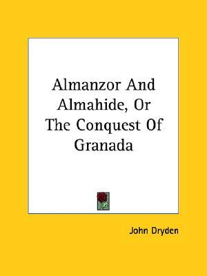 Almanzor and Almahide, or the Conquest of Granada by John Dryden