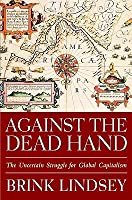 Against The Dead Hand The Uncertain Struggle For Global Capitalism