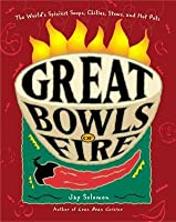 Great Bowls of Fire: The Worlds Spiciest Soups, Chilies, Stews and Hot Pots