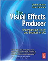 The Visual Effects Producer: Understanding the Art and Business of VFX